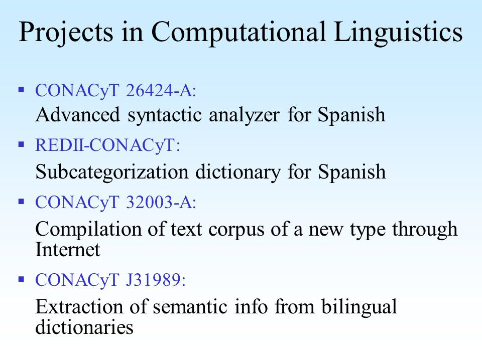 Projects in Computational Linguistics CONACyT 26424-A: Advanced syntactic analyzer for Spanish REDII-CONACyT: Subcategorization dictionary for Spanish CONACyT 32003-A: Compilation of text corpus of a new type through Internet CONACyT J31989: Extraction of semantic info from bilingual dictionaries
