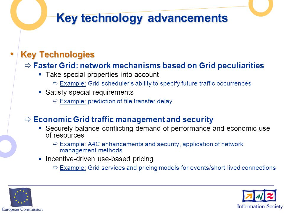 Key technology advancements Key Technologies Key Technologies Faster Grid: network mechanisms based on Grid peculiarities Take special properties into account Example: Grid schedulers ability to specify future traffic occurrences Satisfy special requirements Example: prediction of file transfer delay Economic Grid traffic management and security Securely balance conflicting demand of performance and economic use of resources Example: A4C enhancements and security, application of network management methods Incentive-driven use-based pricing Example: Grid services and pricing models for events/short-lived connections