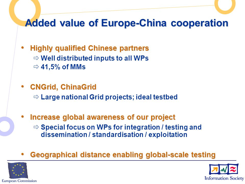 Added value of Europe-China cooperation Highly qualified Chinese partners Highly qualified Chinese partners Well distributed inputs to all WPs 41,5% of MMs CNGrid, ChinaGrid CNGrid, ChinaGrid Large national Grid projects; ideal testbed Increase global awareness of our project Increase global awareness of our project Special focus on WPs for integration / testing and dissemination / standardisation / exploitation Geographical distance enabling global-scale testing Geographical distance enabling global-scale testing