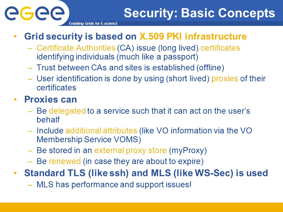 Enabling Grids for E-sciencE Security: Basic Concepts Grid security is based on X.509 PKI infrastructure –Certificate Authorities (CA) issue (long lived) certificates identifying individuals (much like a passport) –Trust between CAs and sites is established (offline) –User identification is done by using (short lived) proxies of their certificates Proxies can –Be delegated to a service such that it can act on the users behalf –Include additional attributes (like VO information via the VO Membership Service VOMS) –Be stored in an external proxy store (myProxy) –Be renewed (in case they are about to expire) Standard TLS (like ssh) and MLS (like WS-Sec) is used –MLS has performance and support issues!
