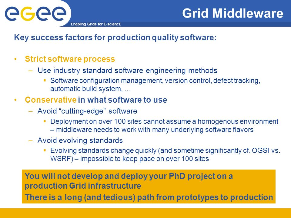 Enabling Grids for E-sciencE Grid Middleware Key success factors for production quality software: Strict software process –Use industry standard software engineering methods Software configuration management, version control, defect tracking, automatic build system, … Conservative in what software to use –Avoid cutting-edge software Deployment on over 100 sites cannot assume a homogenous environment – middleware needs to work with many underlying software flavors –Avoid evolving standards Evolving standards change quickly (and sometime significantly cf.