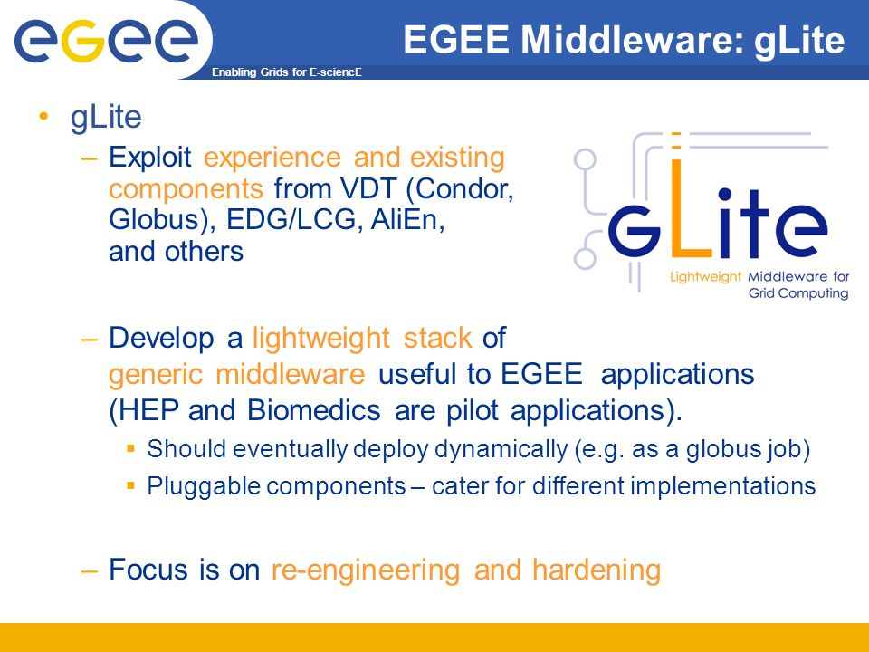 Enabling Grids for E-sciencE EGEE Middleware: gLite gLite –Exploit experience and existing components from VDT (Condor, Globus), EDG/LCG, AliEn, and others –Develop a lightweight stack of generic middleware useful to EGEE applications (HEP and Biomedics are pilot applications).