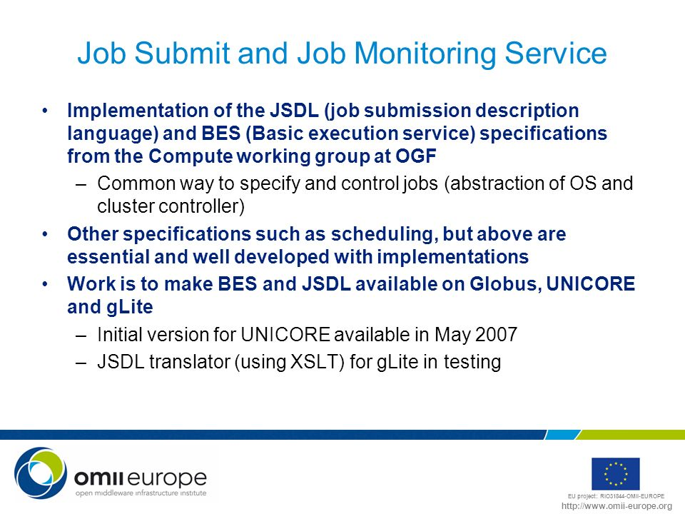 EU project: RIO31844-OMII-EUROPE http://www.omii-europe.org Job Submit and Job Monitoring Service Implementation of the JSDL (job submission description language) and BES (Basic execution service) specifications from the Compute working group at OGF –Common way to specify and control jobs (abstraction of OS and cluster controller) Other specifications such as scheduling, but above are essential and well developed with implementations Work is to make BES and JSDL available on Globus, UNICORE and gLite –Initial version for UNICORE available in May 2007 –JSDL translator (using XSLT) for gLite in testing