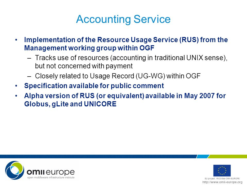 EU project: RIO31844-OMII-EUROPE http://www.omii-europe.org Accounting Service Implementation of the Resource Usage Service (RUS) from the Management working group within OGF –Tracks use of resources (accounting in traditional UNIX sense), but not concerned with payment –Closely related to Usage Record (UG-WG) within OGF Specification available for public comment Alpha version of RUS (or equivalent) available in May 2007 for Globus, gLite and UNICORE