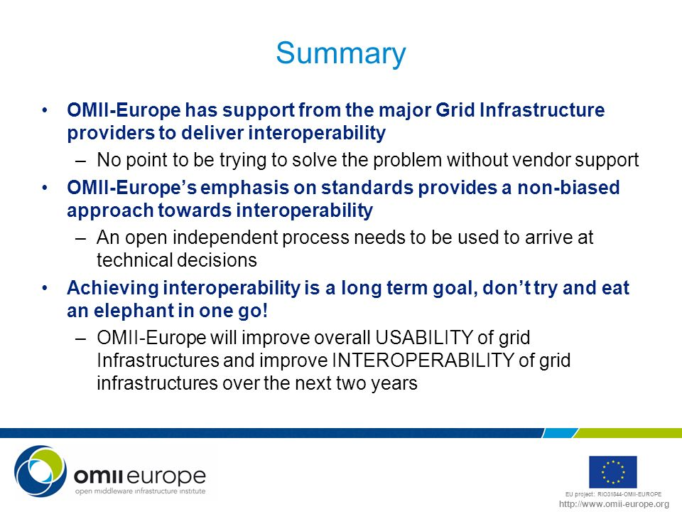 EU project: RIO31844-OMII-EUROPE http://www.omii-europe.org Summary OMII-Europe has support from the major Grid Infrastructure providers to deliver interoperability –No point to be trying to solve the problem without vendor support OMII-Europes emphasis on standards provides a non-biased approach towards interoperability –An open independent process needs to be used to arrive at technical decisions Achieving interoperability is a long term goal, dont try and eat an elephant in one go.