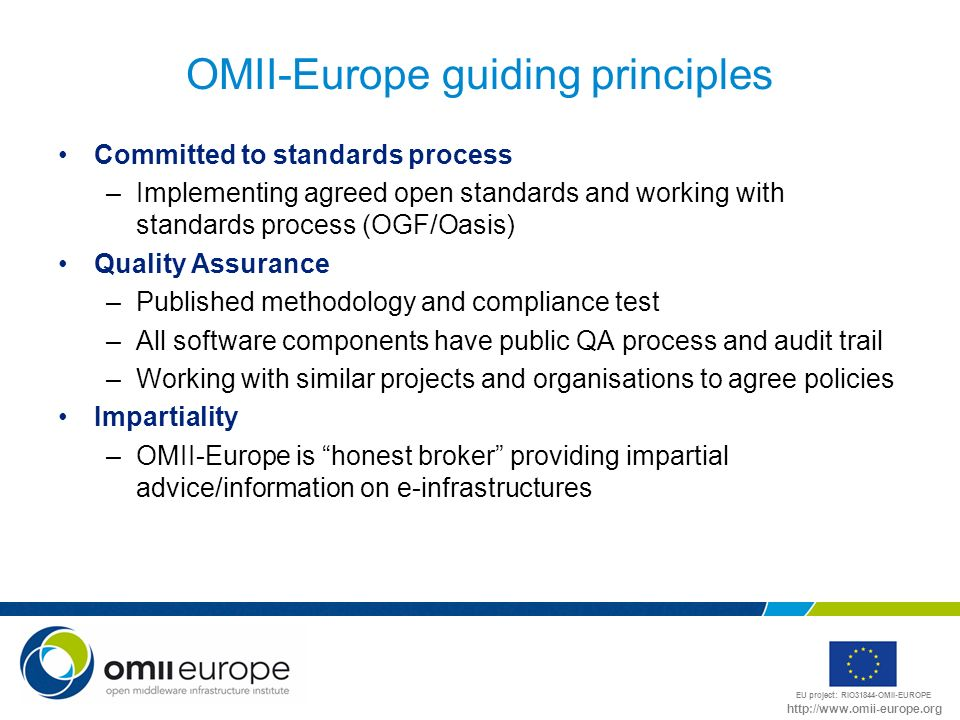 EU project: RIO31844-OMII-EUROPE http://www.omii-europe.org OMII-Europe guiding principles Committed to standards process –Implementing agreed open st