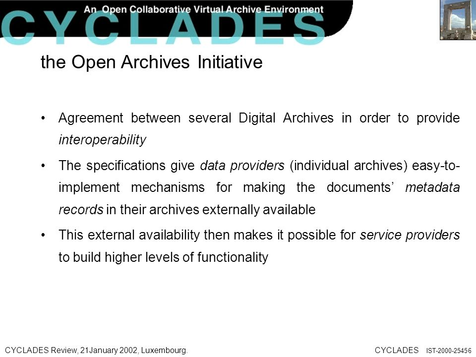 CYCLADES Review, 21January 2002, Luxembourg.CYCLADES IST the Open Archives Initiative Agreement between several Digital Archives in order to provide interoperability The specifications give data providers (individual archives) easy-to- implement mechanisms for making the documents metadata records in their archives externally available This external availability then makes it possible for service providers to build higher levels of functionality