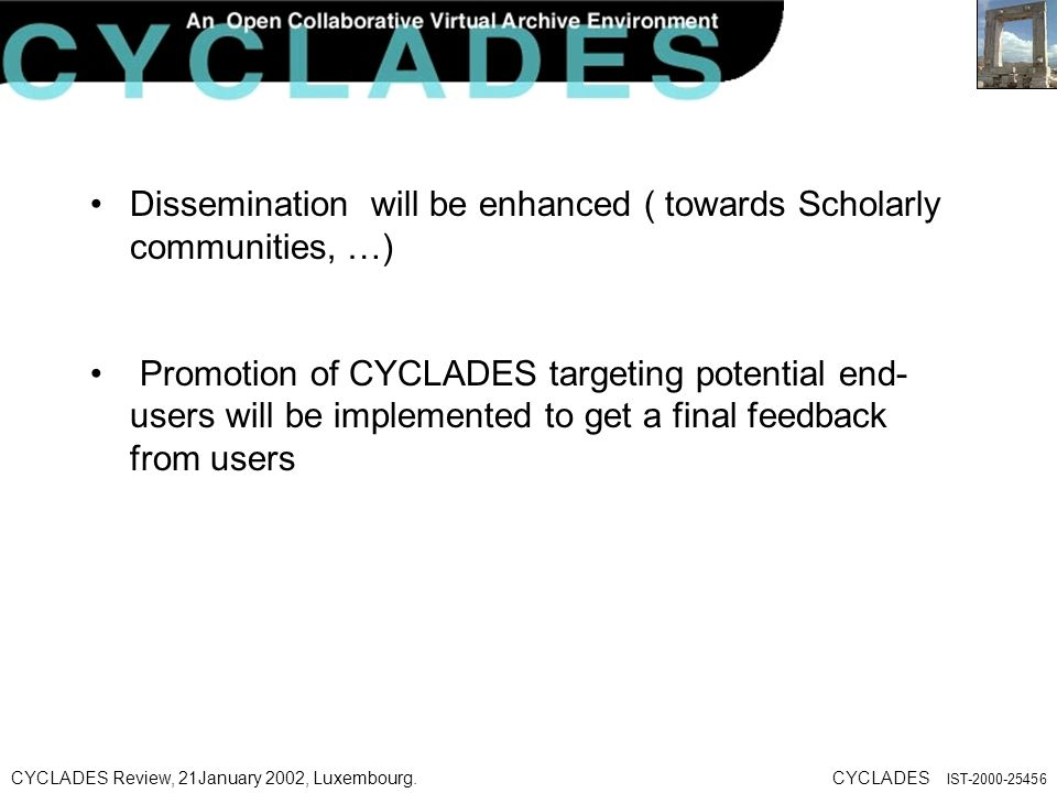 CYCLADES Review, 21January 2002, Luxembourg.CYCLADES IST Dissemination will be enhanced ( towards Scholarly communities, …) Promotion of CYCLADES targeting potential end- users will be implemented to get a final feedback from users