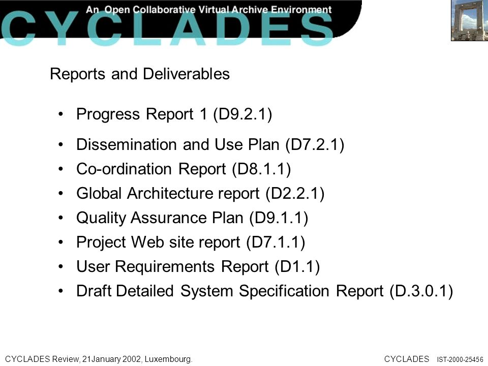 CYCLADES Review, 21January 2002, Luxembourg.CYCLADES IST-2000-25456 Reports and Deliverables Progress Report 1 (D9.2.1) Dissemination and Use Plan (D7.2.1) Co-ordination Report (D8.1.1) Global Architecture report (D2.2.1) Quality Assurance Plan (D9.1.1) Project Web site report (D7.1.1) User Requirements Report (D1.1) Draft Detailed System Specification Report (D.3.0.1)