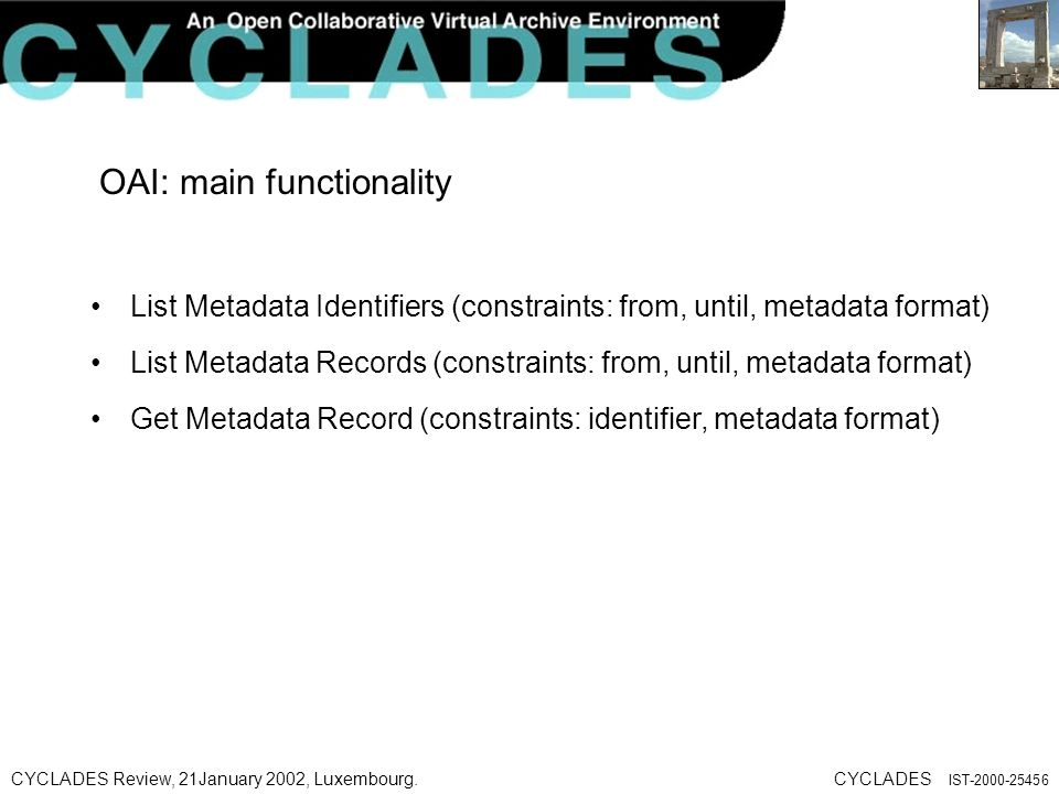 CYCLADES Review, 21January 2002, Luxembourg.CYCLADES IST OAI: main functionality List Metadata Identifiers (constraints: from, until, metadata format) List Metadata Records (constraints: from, until, metadata format) Get Metadata Record (constraints: identifier, metadata format)