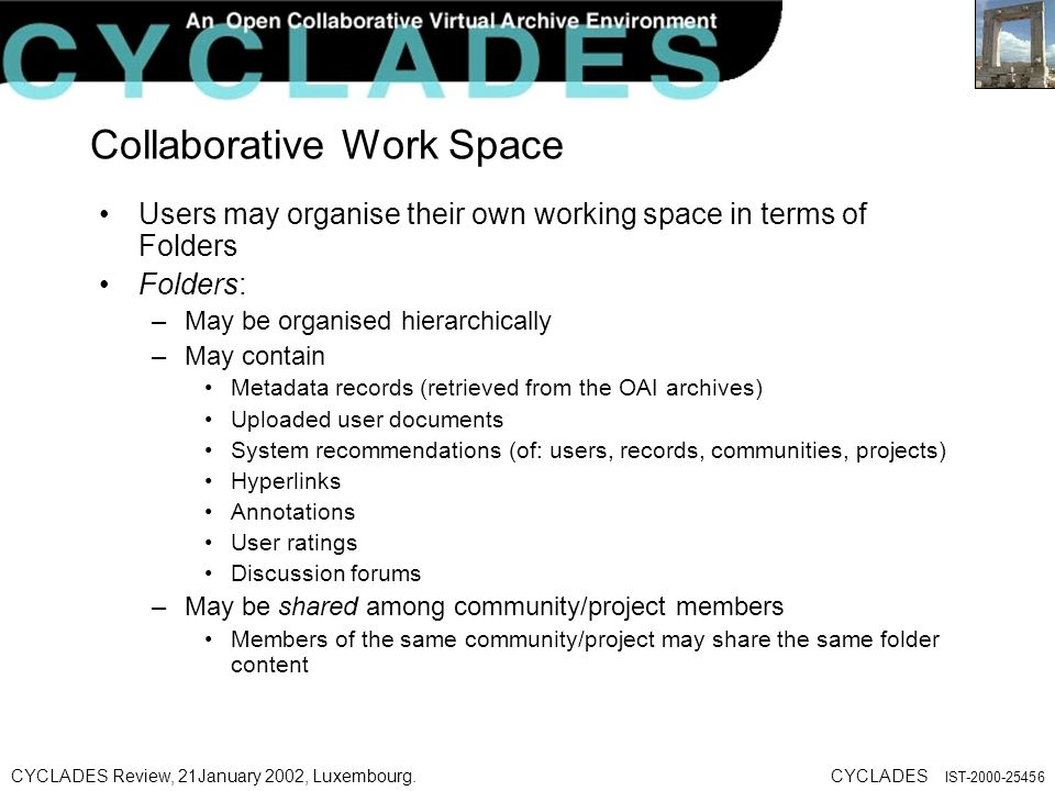 CYCLADES Review, 21January 2002, Luxembourg.CYCLADES IST Collaborative Work Space Users may organise their own working space in terms of Folders Folders: –May be organised hierarchically –May contain Metadata records (retrieved from the OAI archives) Uploaded user documents System recommendations (of: users, records, communities, projects) Hyperlinks Annotations User ratings Discussion forums –May be shared among community/project members Members of the same community/project may share the same folder content