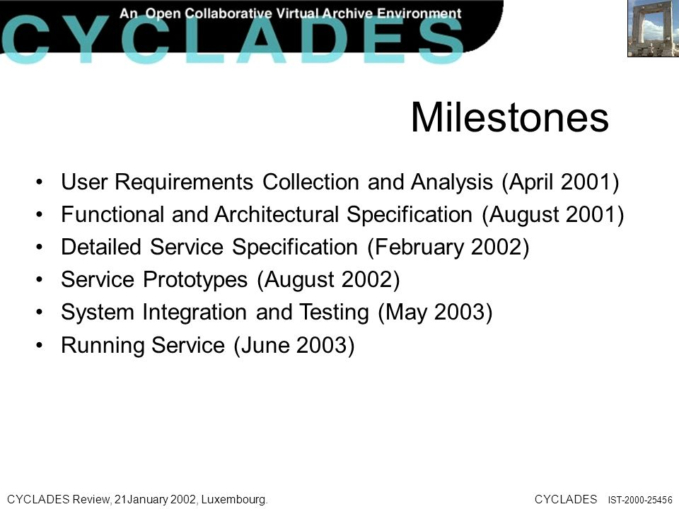 CYCLADES Review, 21January 2002, Luxembourg.CYCLADES IST Milestones User Requirements Collection and Analysis (April 2001) Functional and Architectural Specification (August 2001) Detailed Service Specification (February 2002) Service Prototypes (August 2002) System Integration and Testing (May 2003) Running Service (June 2003)