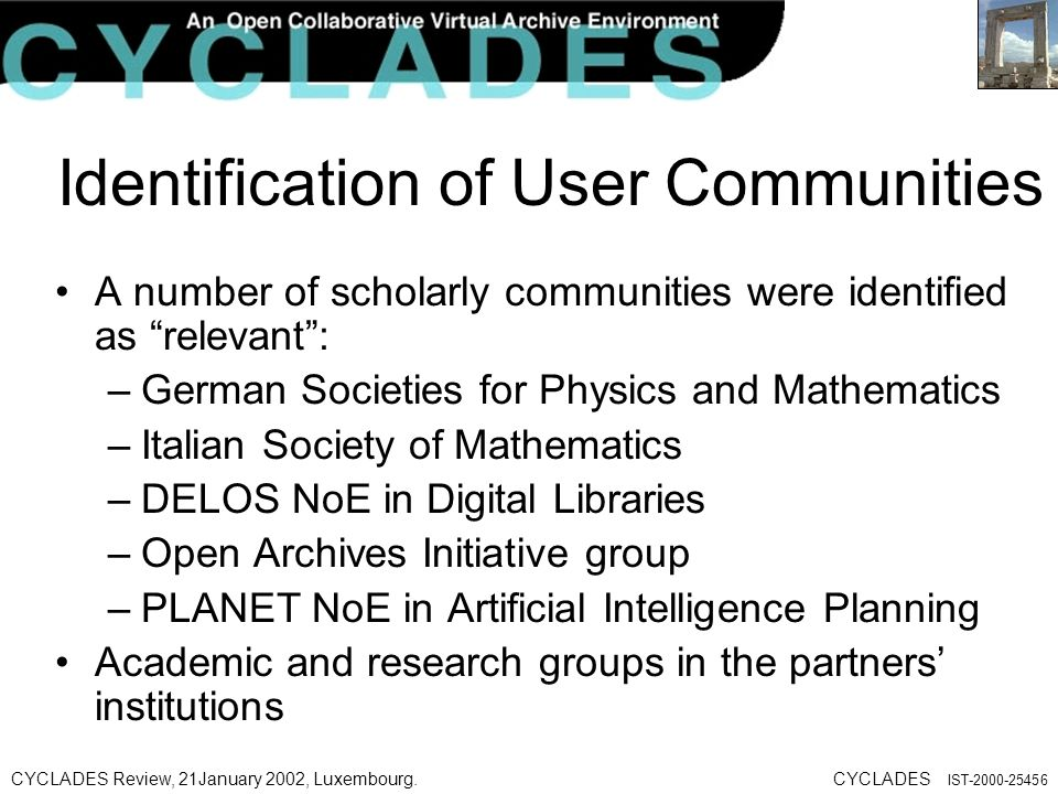 CYCLADES Review, 21January 2002, Luxembourg.CYCLADES IST-2000-25456 Identification of User Communities A number of scholarly communities were identified as relevant: –German Societies for Physics and Mathematics –Italian Society of Mathematics –DELOS NoE in Digital Libraries –Open Archives Initiative group –PLANET NoE in Artificial Intelligence Planning Academic and research groups in the partners institutions