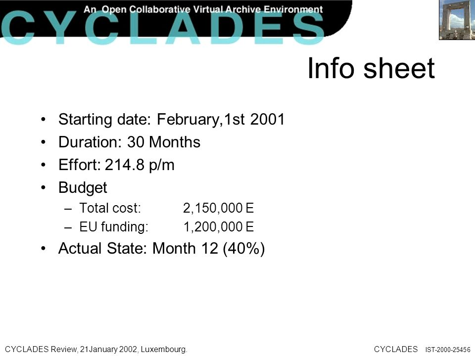 CYCLADES Review, 21January 2002, Luxembourg.CYCLADES IST Info sheet Starting date: February,1st 2001 Duration: 30 Months Effort: p/m Budget –Total cost: 2,150,000 E –EU funding: 1,200,000 E Actual State: Month 12 (40%)