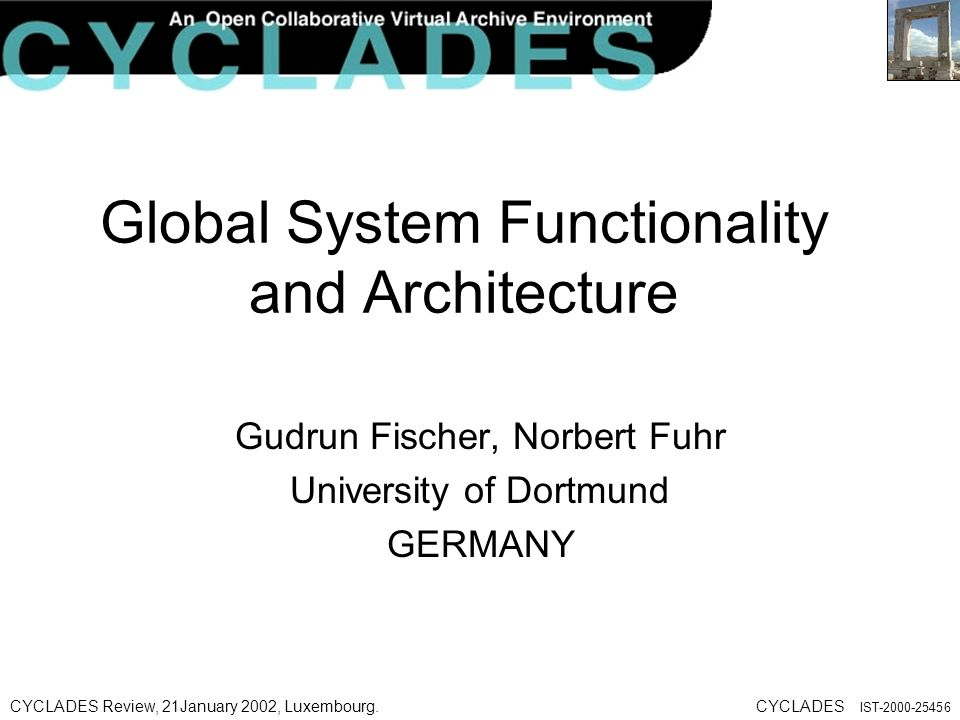 CYCLADES Review, 21January 2002, Luxembourg.CYCLADES IST Global System Functionality and Architecture Gudrun Fischer, Norbert Fuhr University of Dortmund GERMANY