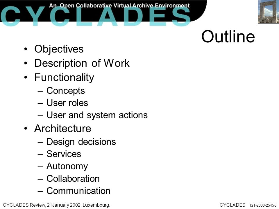 CYCLADES Review, 21January 2002, Luxembourg.CYCLADES IST Outline Objectives Description of Work Functionality –Concepts –User roles –User and system actions Architecture –Design decisions –Services –Autonomy –Collaboration –Communication