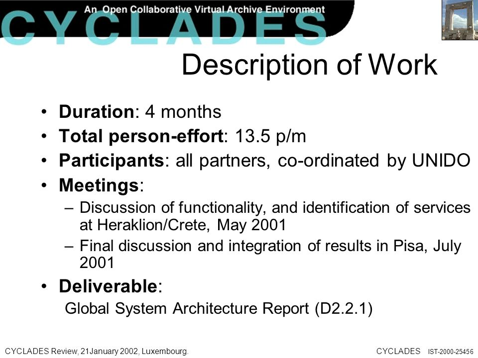 CYCLADES Review, 21January 2002, Luxembourg.CYCLADES IST Description of Work Duration: 4 months Total person-effort: 13.5 p/m Participants: all partners, co-ordinated by UNIDO Meetings: –Discussion of functionality, and identification of services at Heraklion/Crete, May 2001 –Final discussion and integration of results in Pisa, July 2001 Deliverable: Global System Architecture Report (D2.2.1)