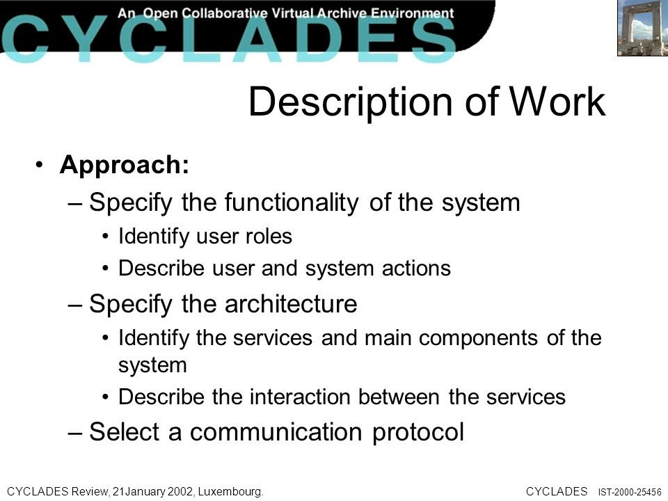 CYCLADES Review, 21January 2002, Luxembourg.CYCLADES IST Description of Work Approach: –Specify the functionality of the system Identify user roles Describe user and system actions –Specify the architecture Identify the services and main components of the system Describe the interaction between the services –Select a communication protocol