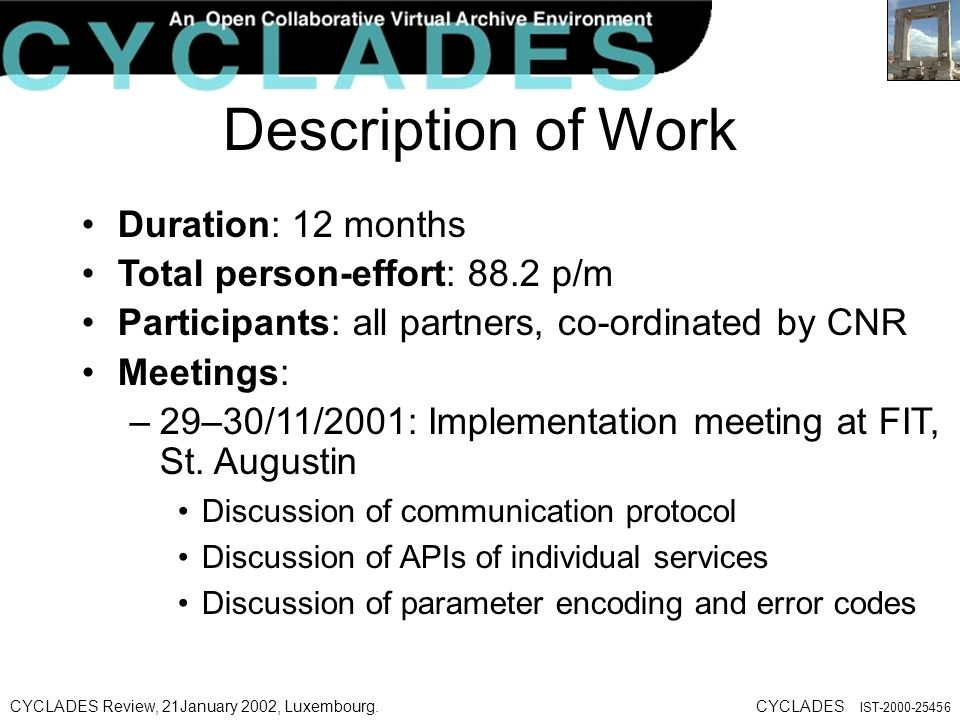 CYCLADES Review, 21January 2002, Luxembourg.CYCLADES IST Description of Work Duration: 12 months Total person-effort: 88.2 p/m Participants: all partners, co-ordinated by CNR Meetings: –29–30/11/2001: Implementation meeting at FIT, St.