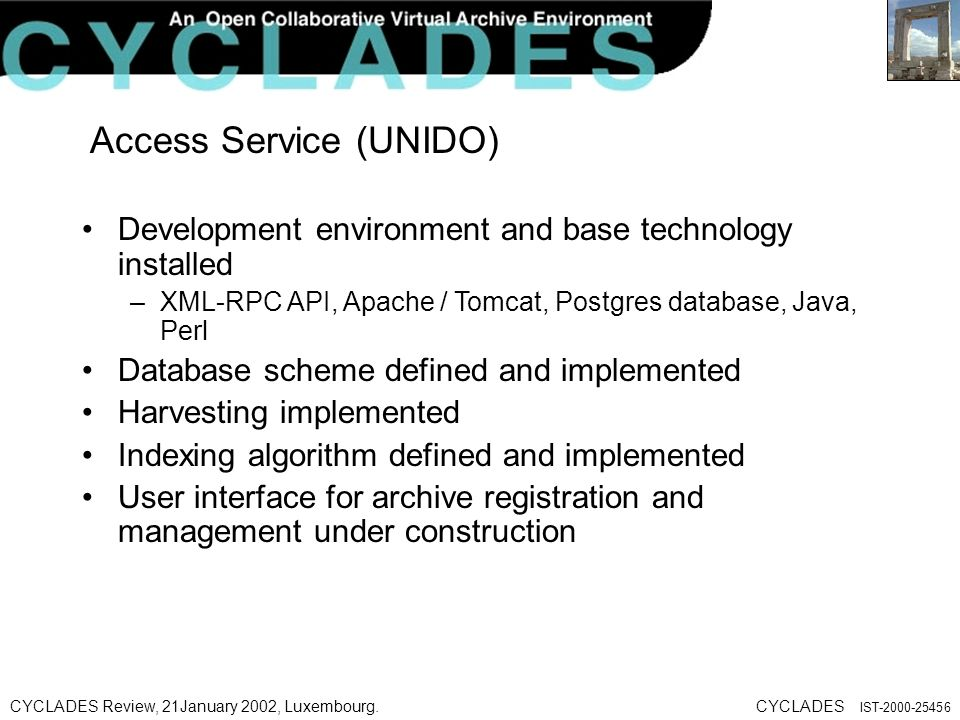 CYCLADES Review, 21January 2002, Luxembourg.CYCLADES IST Access Service (UNIDO) Development environment and base technology installed –XML-RPC API, Apache / Tomcat, Postgres database, Java, Perl Database scheme defined and implemented Harvesting implemented Indexing algorithm defined and implemented User interface for archive registration and management under construction