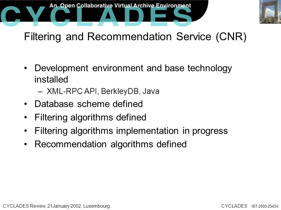 CYCLADES Review, 21January 2002, Luxembourg.CYCLADES IST Filtering and Recommendation Service (CNR) Development environment and base technology installed –XML-RPC API, BerkleyDB, Java Database scheme defined Filtering algorithms defined Filtering algorithms implementation in progress Recommendation algorithms defined