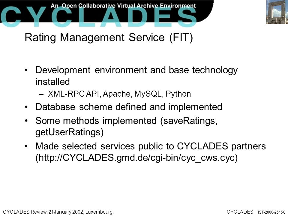CYCLADES Review, 21January 2002, Luxembourg.CYCLADES IST Rating Management Service (FIT) Development environment and base technology installed –XML-RPC API, Apache, MySQL, Python Database scheme defined and implemented Some methods implemented (saveRatings, getUserRatings) Made selected services public to CYCLADES partners (