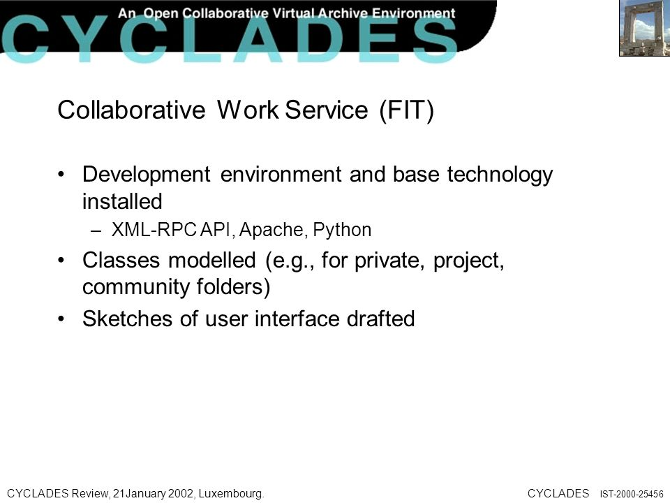 CYCLADES Review, 21January 2002, Luxembourg.CYCLADES IST Collaborative Work Service (FIT) Development environment and base technology installed –XML-RPC API, Apache, Python Classes modelled (e.g., for private, project, community folders) Sketches of user interface drafted