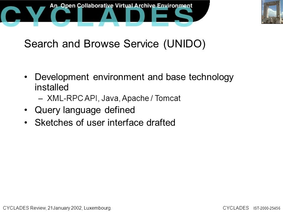 CYCLADES Review, 21January 2002, Luxembourg.CYCLADES IST Search and Browse Service (UNIDO) Development environment and base technology installed –XML-RPC API, Java, Apache / Tomcat Query language defined Sketches of user interface drafted