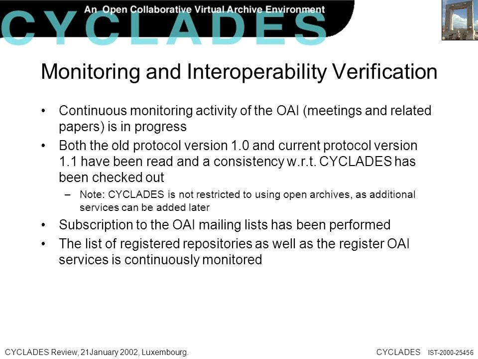 CYCLADES Review, 21January 2002, Luxembourg.CYCLADES IST Monitoring and Interoperability Verification Continuous monitoring activity of the OAI (meetings and related papers) is in progress Both the old protocol version 1.0 and current protocol version 1.1 have been read and a consistency w.r.t.