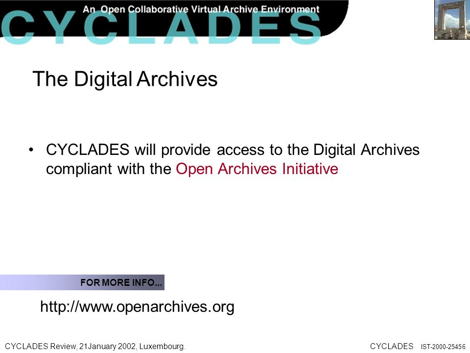 CYCLADES Review, 21January 2002, Luxembourg.CYCLADES IST The Digital Archives CYCLADES will provide access to the Digital Archives compliant with the Open Archives Initiative   FOR MORE INFO...
