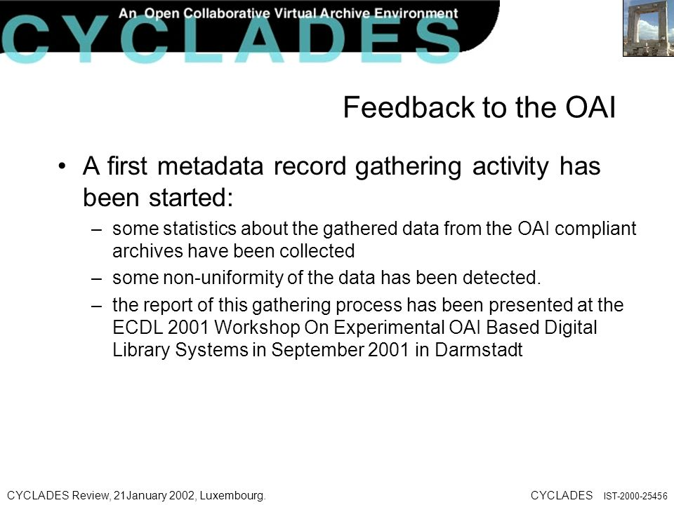 CYCLADES Review, 21January 2002, Luxembourg.CYCLADES IST Feedback to the OAI A first metadata record gathering activity has been started: –some statistics about the gathered data from the OAI compliant archives have been collected –some non-uniformity of the data has been detected.
