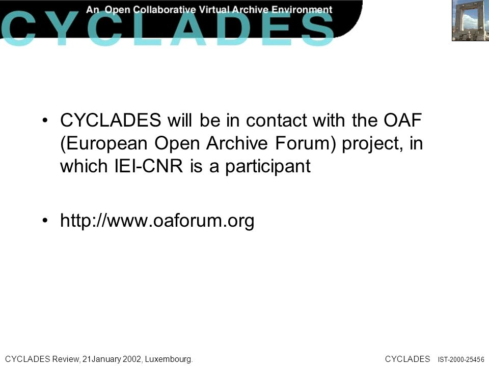 CYCLADES Review, 21January 2002, Luxembourg.CYCLADES IST CYCLADES will be in contact with the OAF (European Open Archive Forum) project, in which IEI-CNR is a participant