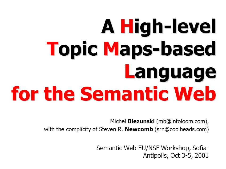 A High-level Topic Maps-based Language for the Semantic Web Semantic Web EU/NSF Workshop, Sofia- Antipolis, Oct 3-5, 2001 Michel Biezunski with the complicity of Steven R.