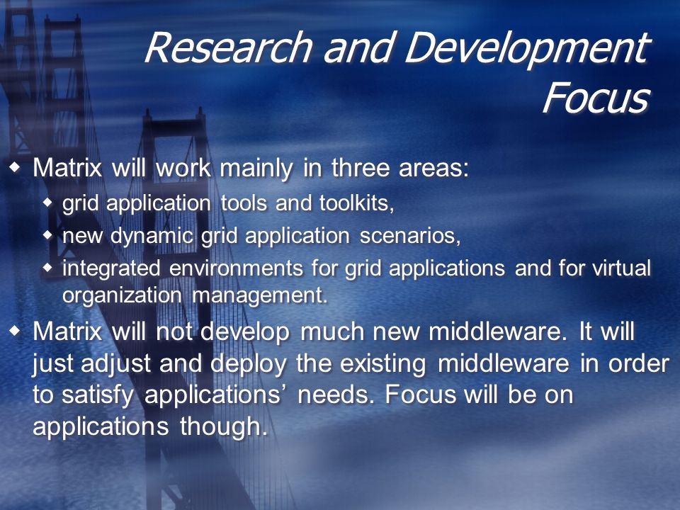 Research and Development Focus Matrix will work mainly in three areas: grid application tools and toolkits, new dynamic grid application scenarios, integrated environments for grid applications and for virtual organization management.