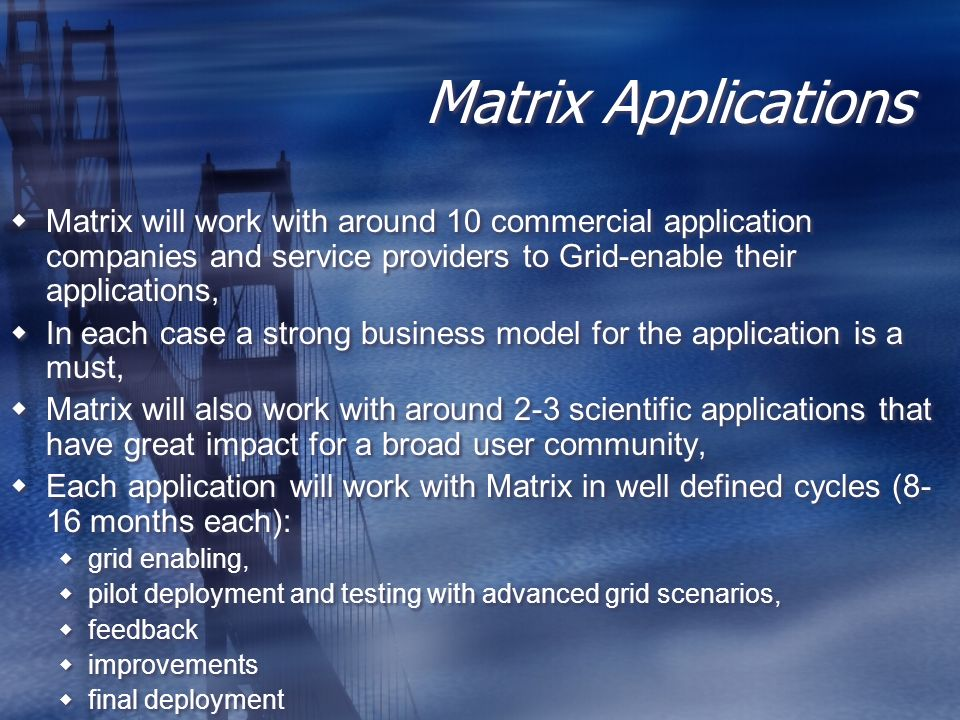 Matrix Applications Matrix will work with around 10 commercial application companies and service providers to Grid-enable their applications, In each case a strong business model for the application is a must, Matrix will also work with around 2-3 scientific applications that have great impact for a broad user community, Each application will work with Matrix in well defined cycles (8- 16 months each): grid enabling, pilot deployment and testing with advanced grid scenarios, feedback improvements final deployment Matrix will work with around 10 commercial application companies and service providers to Grid-enable their applications, In each case a strong business model for the application is a must, Matrix will also work with around 2-3 scientific applications that have great impact for a broad user community, Each application will work with Matrix in well defined cycles (8- 16 months each): grid enabling, pilot deployment and testing with advanced grid scenarios, feedback improvements final deployment