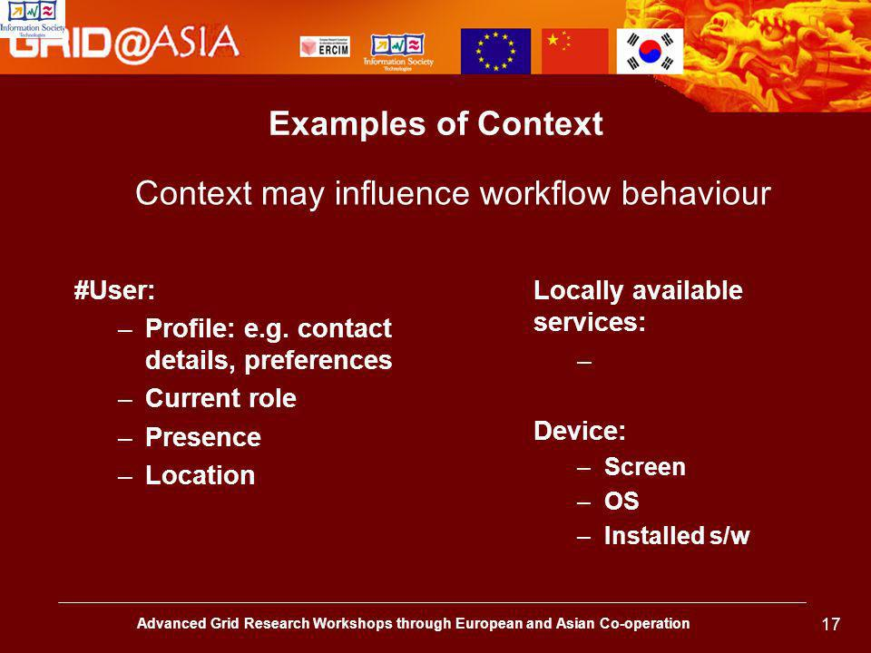 Advanced Grid Research Workshops through European and Asian Co-operation 17 Examples of Context #User: –Profile: e.g.