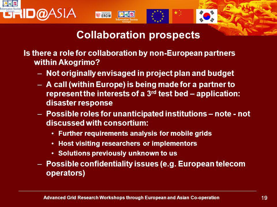 Advanced Grid Research Workshops through European and Asian Co-operation 19 Collaboration prospects Is there a role for collaboration by non-European partners within Akogrimo.
