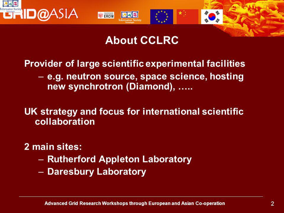Advanced Grid Research Workshops through European and Asian Co-operation 2 About CCLRC Provider of large scientific experimental facilities –e.g.