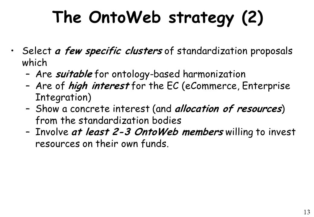 13 The OntoWeb strategy (2) Select a few specific clusters of standardization proposals which –Are suitable for ontology-based harmonization –Are of high interest for the EC (eCommerce, Enterprise Integration) –Show a concrete interest (and allocation of resources) from the standardization bodies –Involve at least 2-3 OntoWeb members willing to invest resources on their own funds.