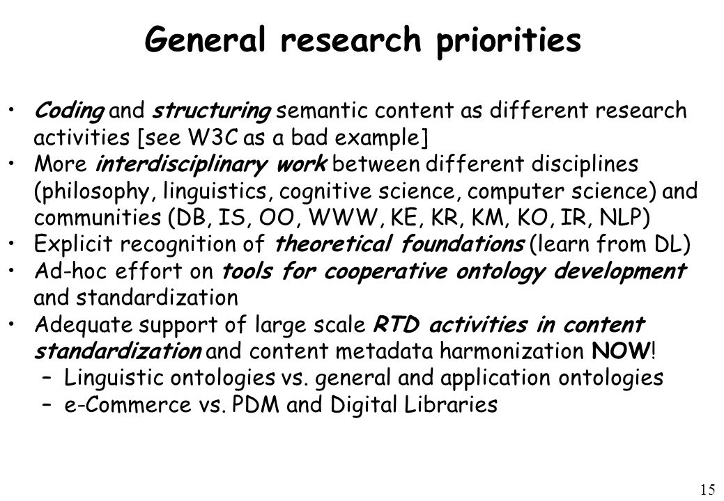 15 General research priorities Coding and structuring semantic content as different research activities [see W3C as a bad example] More interdisciplinary work between different disciplines (philosophy, linguistics, cognitive science, computer science) and communities (DB, IS, OO, WWW, KE, KR, KM, KO, IR, NLP) Explicit recognition of theoretical foundations (learn from DL) Ad-hoc effort on tools for cooperative ontology development and standardization Adequate support of large scale RTD activities in content standardization and content metadata harmonization NOW.