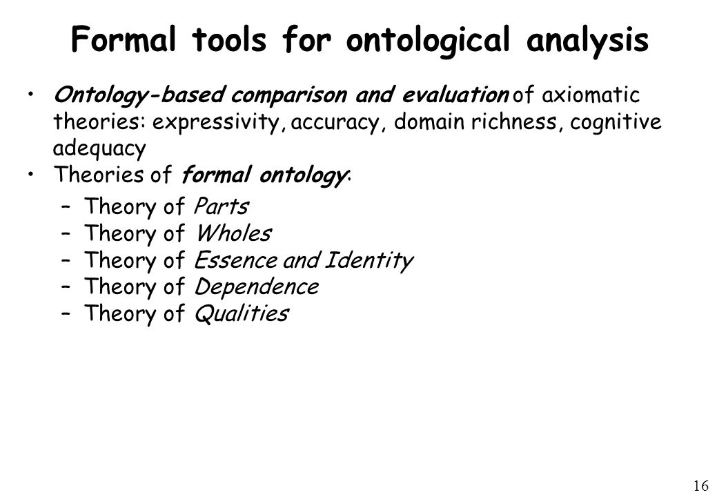 16 Formal tools for ontological analysis Ontology-based comparison and evaluation of axiomatic theories: expressivity, accuracy, domain richness, cognitive adequacy Theories of formal ontology: –Theory of Parts –Theory of Wholes –Theory of Essence and Identity –Theory of Dependence –Theory of Qualities