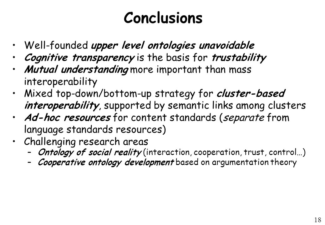 18 Conclusions Well-founded upper level ontologies unavoidable Cognitive transparency is the basis for trustability Mutual understanding more important than mass interoperability Mixed top-down/bottom-up strategy for cluster-based interoperability, supported by semantic links among clusters Ad-hoc resources for content standards (separate from language standards resources) Challenging research areas –Ontology of social reality (interaction, cooperation, trust, control…) –Cooperative ontology development based on argumentation theory