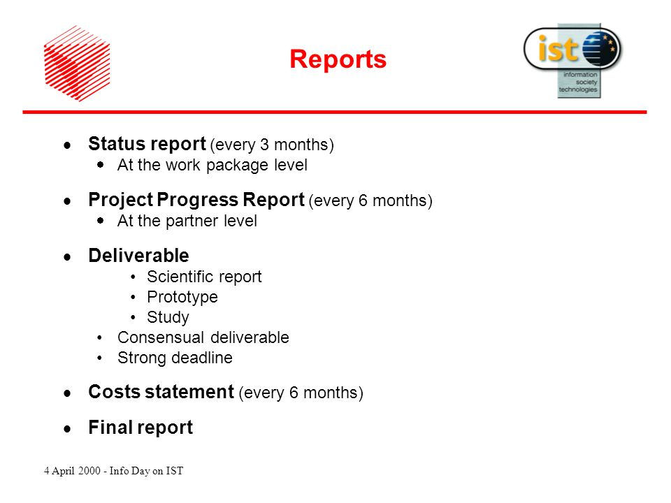 4 April 2000 - Info Day on IST Status report (every 3 months) At the work package level Project Progress Report (every 6 months) At the partner level Deliverable Scientific report Prototype Study Consensual deliverable Strong deadline Costs statement (every 6 months) Final report Reports
