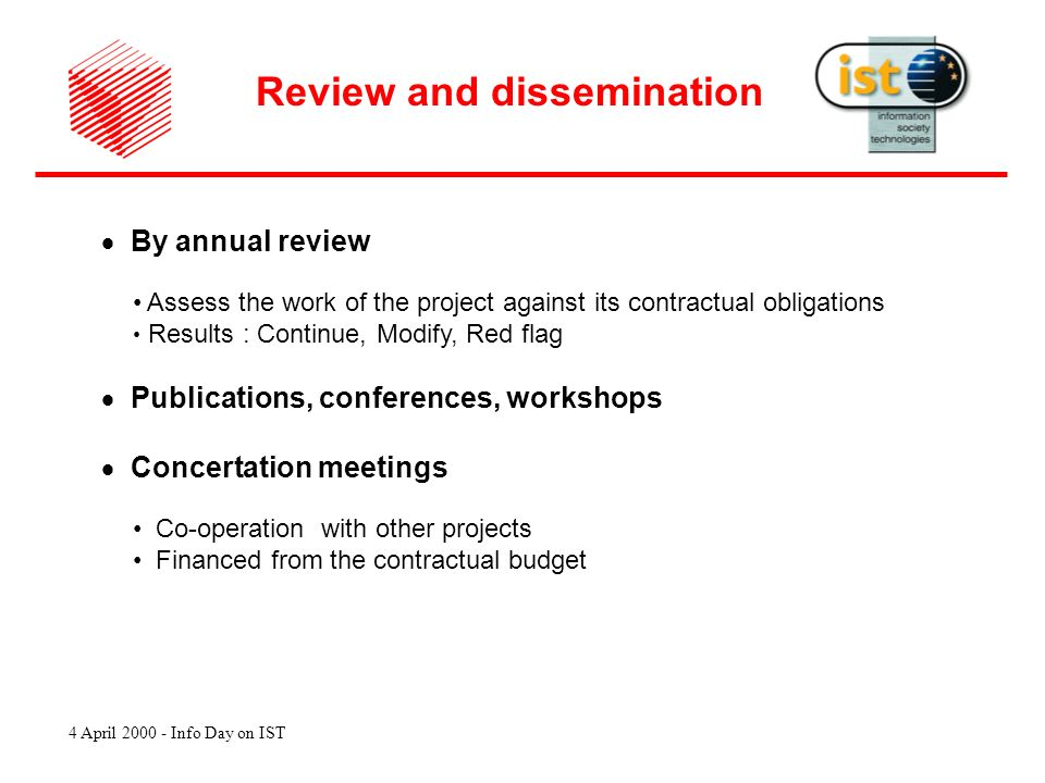 4 April 2000 - Info Day on IST By annual review Assess the work of the project against its contractual obligations Results : Continue, Modify, Red flag Publications, conferences, workshops Concertation meetings Co-operation with other projects Financed from the contractual budget Review and dissemination