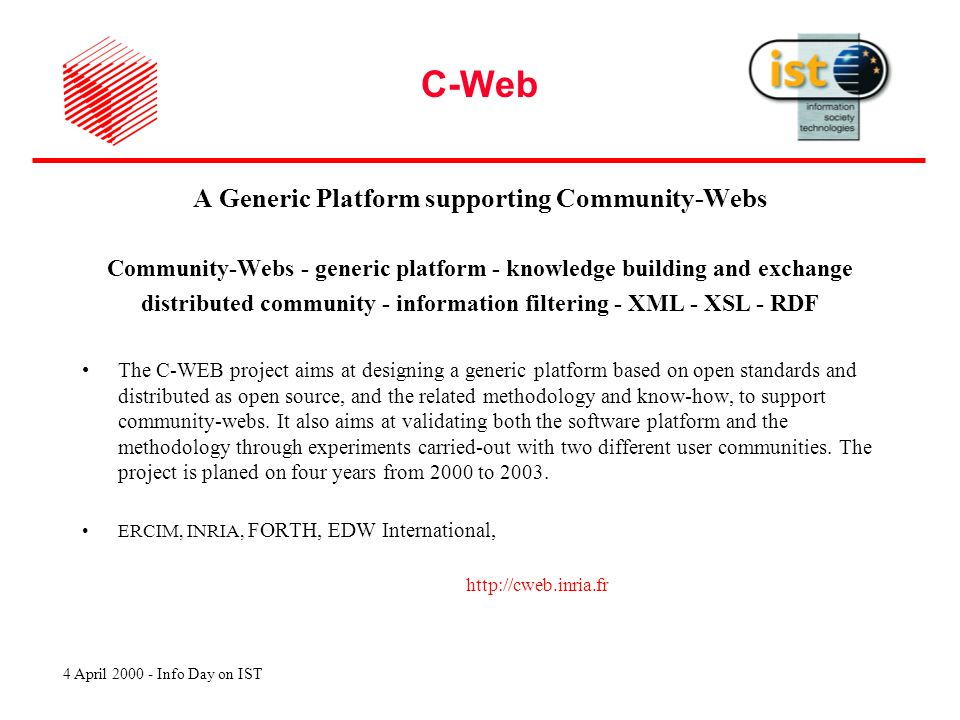 4 April 2000 - Info Day on IST C-Web A Generic Platform supporting Community-Webs Community-Webs - generic platform - knowledge building and exchange distributed community - information filtering - XML - XSL - RDF The C-WEB project aims at designing a generic platform based on open standards and distributed as open source, and the related methodology and know-how, to support community-webs.