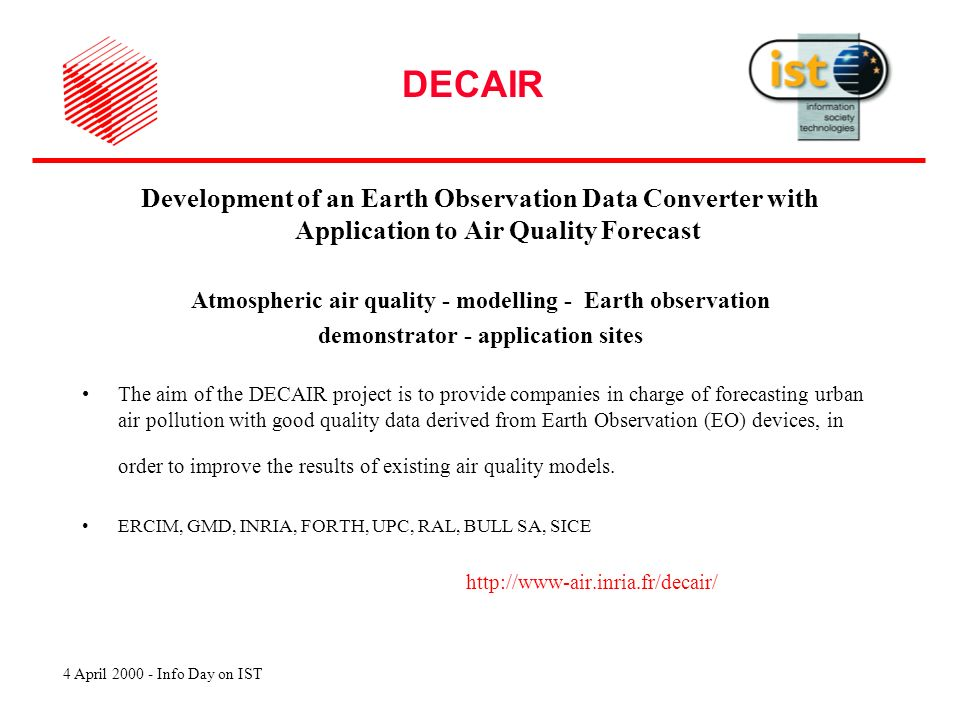4 April 2000 - Info Day on IST DECAIR Development of an Earth Observation Data Converter with Application to Air Quality Forecast Atmospheric air quality - modelling - Earth observation demonstrator - application sites The aim of the DECAIR project is to provide companies in charge of forecasting urban air pollution with good quality data derived from Earth Observation (EO) devices, in order to improve the results of existing air quality models.