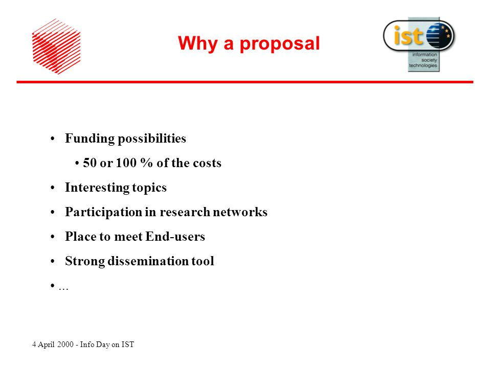 4 April 2000 - Info Day on IST Why a proposal Funding possibilities 50 or 100 % of the costs Interesting topics Participation in research networks Place to meet End-users Strong dissemination tool...