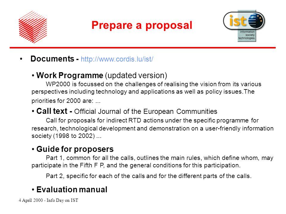 4 April 2000 - Info Day on IST Documents - http://www.cordis.lu/ist/ Prepare a proposal Work Programme (updated version) WP2000 is focussed on the challenges of realising the vision from its various perspectives including technology and applications as well as policy issues.The priorities for 2000 are:...