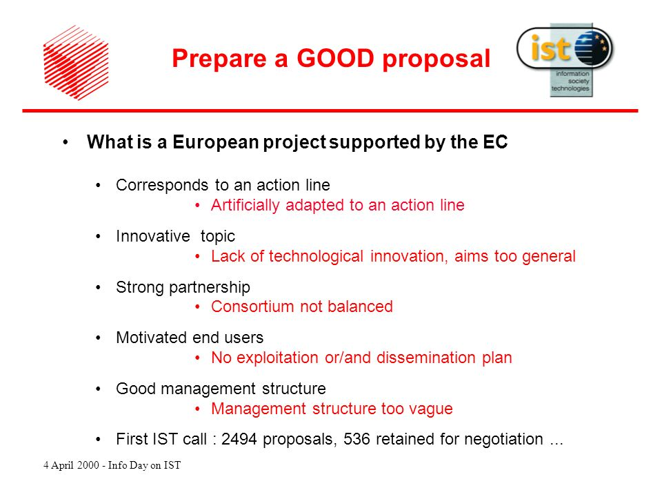 4 April 2000 - Info Day on IST What is a European project supported by the EC Corresponds to an action line Artificially adapted to an action line Innovative topic Lack of technological innovation, aims too general Strong partnership Consortium not balanced Motivated end users No exploitation or/and dissemination plan Good management structure Management structure too vague First IST call : 2494 proposals, 536 retained for negotiation...