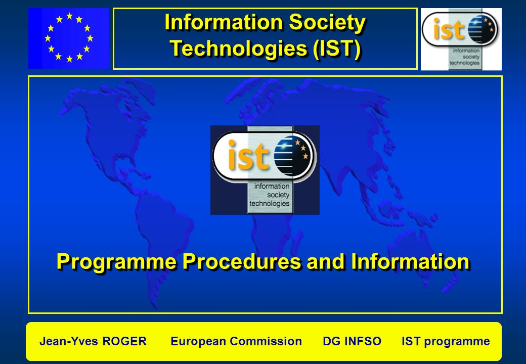 Jean-Yves ROGER European Commission DG INFSO IST programme Programme Procedures and Information Information Society Technologies (IST)
